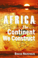Africa : The Continent We Construct - Bhaso Ndzendze
