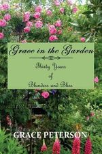 Grace in the Garden : Thirty Years of Blunders and Bliss - Grace Peterson