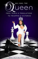 ALL HAIL THE QUEEN : From Trials & Tribulations To Triumphs & Victories - Shatroyia Phillips