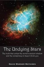 The Undying Stars : The Truth That Unites the World's Ancient Wisdom and the Conspiracy to Keep It from You - David Warner Mathisen