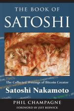The Book Of Satoshi : The Collected Writings of Bitcoin Creator Satoshi Nakamoto - Phil Champagne