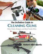 The Definitive Guide to Cleaning Guns : Rifles, Pistols, Shotguns and Black Powder Rifles - Robert Allen Morris