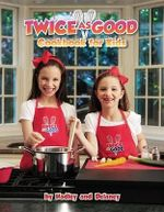 Twice as Good : Cookbook for Kids - Delaney Hadley