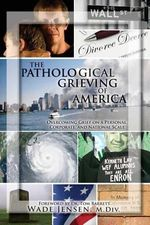 The Pathological Grieving of America : Overcoming Grief on a Personal, Corporate, and Naitonal Scale - Wade Jensen M DIV