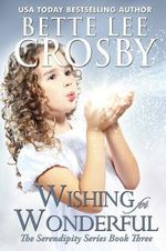 Wishing for Wonderful : The Serendipity Series. Book 3 - Bette Lee Crosby