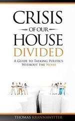 Crisis of Our House Divided : A Guide to Talking Politics Without the Noise - Thomas Krannawitter