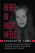 Rebel in High Heels : True Story about the Fearless Mom Who Battled-And Defeated-The Kingpin of Revenge Porn and the Dangerous Forces of Conformity - Charlotte a Laws