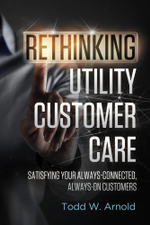 Rethinking Utility Customer Care : Satisfying Your Always-Connected, Always-On Customers - Todd W. Arnold