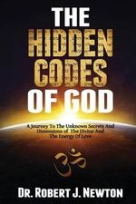 The Hidden Codes of God : A Journey to the Unknown Secrets and Dimensions of the Divine and the Energy of Love - Nd Robert J Newton Jd