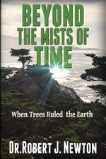 Beyond the Mists of Time : When Trees Ruled the Earth and the State of Balance and Euphoria That Ensued There from - Nd Robert J Newton Jd