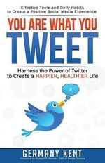 You Are What You Tweet : Harness the Power of Twitter to Create a Happier, Healthier Life - Germany Kent