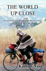 The World Up Close : 15 Personal Stories of Bicycling, Growth & Discovery - Kameel B. Nasr