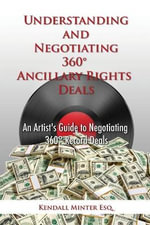 Understanding and Negotiating 360 Ancillary Rights Deals : An Artist's Guide to Negotiating 360 Record Deals - Kendall a Minter
