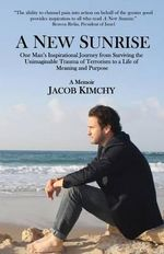 A New Sunrise : One Man's Inspirational Journey from Surviving the Trauma of Terrorism to a Life of Meaning and Purpose - Jacob Kimchy
