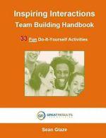 Inspiring Interactions Team Building Activity Handbook : 33 Fun Do-It-Yourself Activities - Sean Glaze