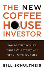 The Coffeehouse Investor : How to Build Wealth, Ignore Wall Street, and Get On with Your Life - Bill Schultheis