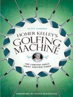 Homer Kelley's Golfing Machine : The Curious Quest That Solved Golf - Scott Gummer