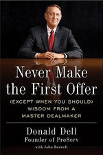 Never Make the First Offer : (Except When You Should) Wisdom from a Master Dealmaker - Donald Dell