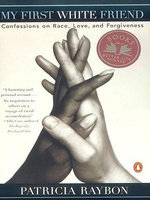 My First White Friend : Confessions on Race, Love and Forgiveness - Patricia Raybon