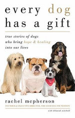 Every Dog Has a Gift : True Stories of Dogs Who Bring Hope & Healing into Our Lives - Rachel McPherson