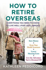 How to Retire Overseas : Everything You Need to Know to Live Well (for Less) Abroad - Kathleen Peddicord