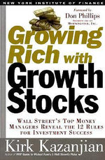 Growing Rich with Growth Stocks : Wall Street's Top Money Managers Reveal the 12 Rules for Investment Success - Kirk Kazanjian