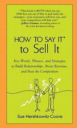 How to Say It to Sell It : Key Words, Phrases, and Strategies to Build Relationships, Boost Revenue, andBeat the Competition - Sue Hershkowitz-Coore
