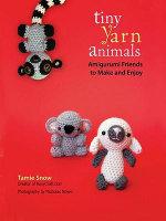 Tiny Yarn Animals : Amigurumi Friends to Make and Enjoy - Tamie Snow