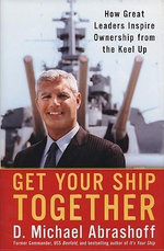 Get Your Ship Together : How Great Leaders Inspire Ownership From The Keel Up - D. Michael Abrashoff