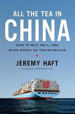 All the Tea in China : How to Buy, Sell, and Make Money on the Mainland - Jeremy Haft