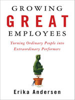 Growing Great Employees : Turning Ordinary People into Extraordinary Performers - Erika Andersen