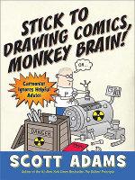 Stick to Drawing Comics, Monkey Brain! : Cartoonist Explains Cloning, Blouse Monsters, Voting Machines, Romance, Monkey Gods, How to Avoid Being Mistak - Scott Adams
