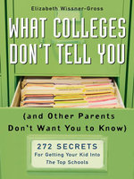 What Colleges Don't Tell You (And Other Parents Don't Want You to Know) : 272 Secrets for Getting Your Kid into the Top Schools - Elizabeth Wissner-Gross