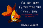 I'll Be Dead by the Time You Read This : The Existential Life of Animals - Romeo Alaeff