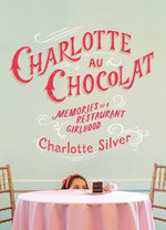 Charlotte Au Chocolat : Memories of a Restaurant Girlhood - Charlotte Silver
