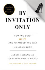 By Invitation Only : How We Built Gilt and Changed the Way Millions Shop - Alexis Maybank