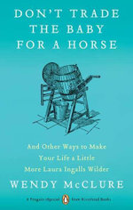 Don't Trade the Baby for a Horse : And Other Ways to Make Your Life a Little More Laura Ingalls Wilder - Wendy McClure
