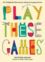 Play These Games : 101 Delightful Diversions Using Everyday Items - Heather Swain