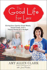 The Good Life for Less : Giving Your Family Great Meals, Good Times, and a Happy Home on a Budget - Amy A Clark