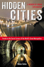 Hidden Cities : Travels to the Secret Corners of the World's Great Metropolises; A Memoir of Urban Exploration - Moses Gates