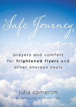 Safe Journey : Prayers and Comfort for Frightened Flyers and Other AnxiousSouls - Julia Cameron