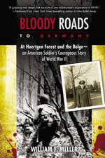 Bloody Roads to Germany : At Huertgen Forest and the Bulge--an American Soldier's Courageous Story of World War II - William F. Meller