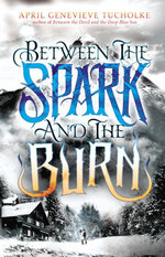Between the Spark and the Burn - April Genevieve Tucholke