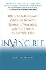 Invincible : The 10 Lies You Learn Growing Up with Domestic Violence, and the Truths to Set You Free - Brian F. Martin