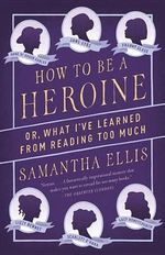 How to Be a Heroine : Or, What I've Learned from Reading Too Much - Samantha Ellis