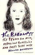 The Baroness : The Search for Nica, the Rebellious Rothschild and Jazz's Secret Muse - Hannah Rothschild