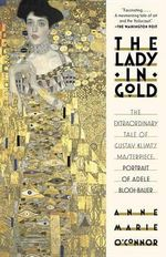 The Lady in Gold : The Extraordinary Tale of Gustave Klimt's Masterpiece, Portrait of Adele Bloch-Bauer - Anne-Marie O'Connor