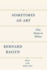 Sometimes an Art : Nine Essays on History - Bernard Bailyn