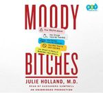 Moody Bitches : The Truth about the Drugs You're Taking, the Sleep You're Missing, the Sex You're Not Having, and What's Really Making You Crazy - Julie Holland