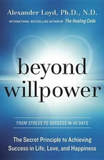 Beyond Willpower : The Secret Principle to Achieving Success in Life, Love, and Happiness - Alexander Loyd
